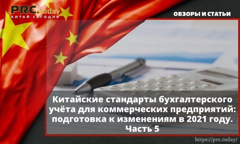 Китайские стандарты бухгалтерского учёта для коммерческих предприятий: подготовка к изменениям в 2021 году. Часть 5