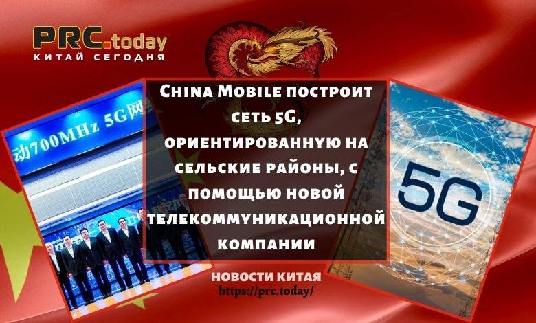 China Mobile построит сеть 5G, ориентированную на сельские районы, с помощью новой телекоммуникационной компании