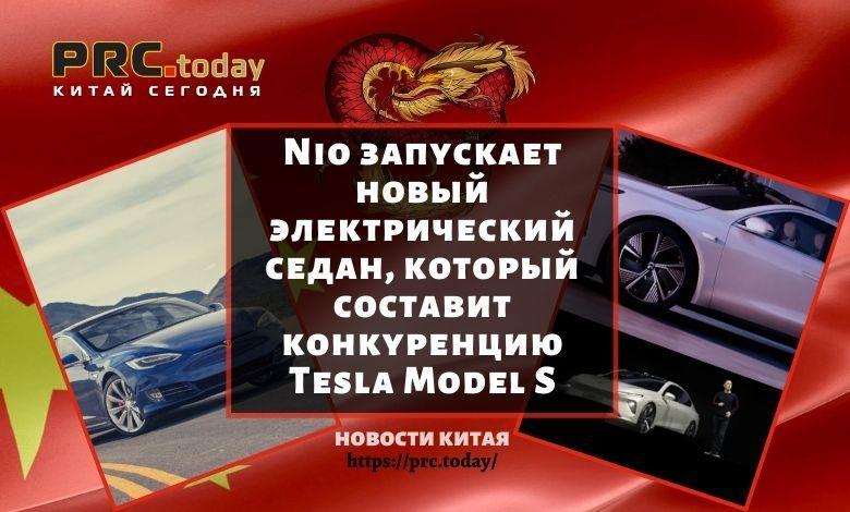 Nio запускает новый электрический седан, который составит конкуренцию Tesla Model S