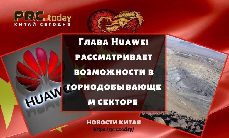 Глава Huawei рассматривает возможности в горнодобывающем секторе