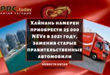 Хайнань намерен приобрести 25 000 NEVs в 2021 году, заменив старые правительственные автомобили