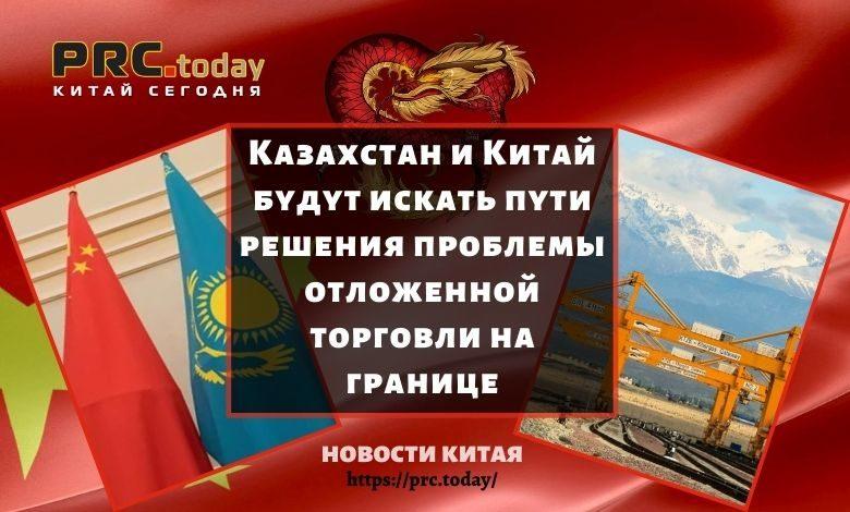 Казахстан и Китай будут искать пути решения проблемы отложенной торговли на границе
