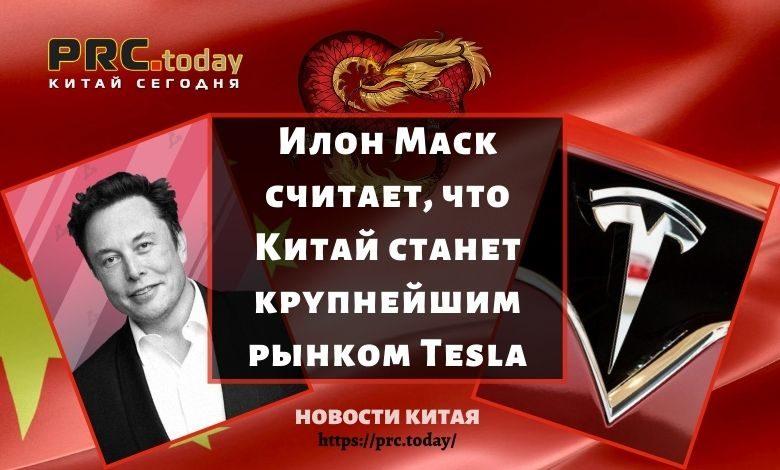 Илон Маск считает, что Китай станет крупнейшим рынком Tesla