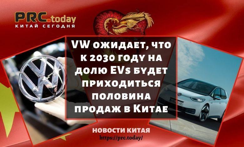 VW ожидает, что к 2030 году на долю EVs будет приходиться половина продаж в Китае