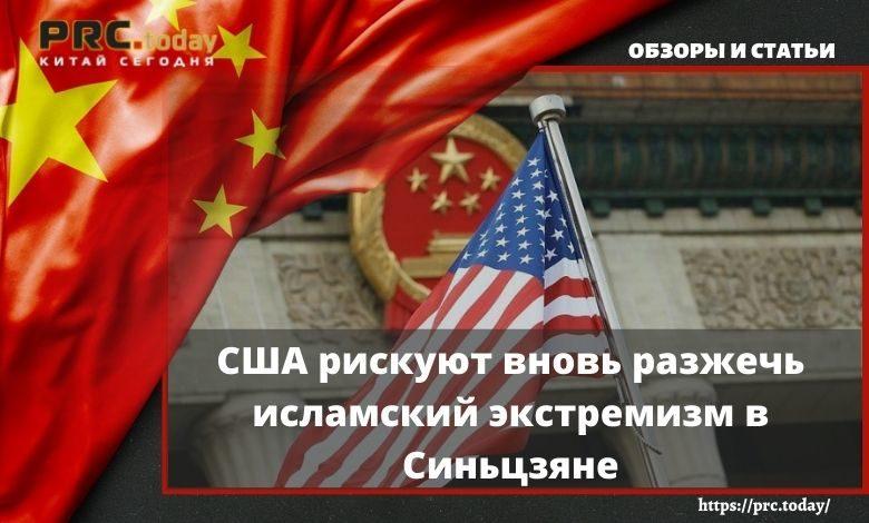 США рискуют вновь разжечь исламский экстремизм в Синьцзяне