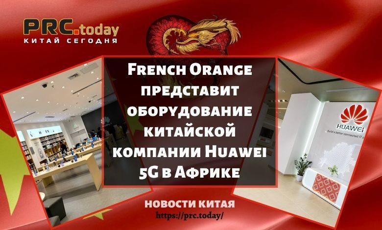 French Orange представит оборудование китайской компании Huawei 5G в Африке