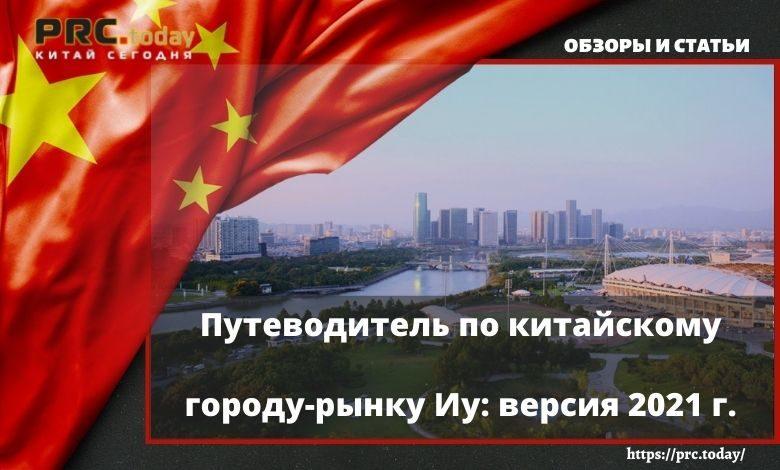 Путеводитель по китайскому городу-рынку Иу: версия 2021 г.